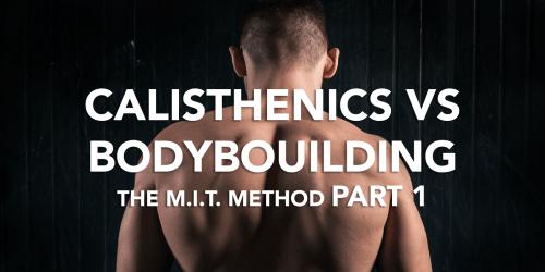 CALISTHENICS VS BODYBUILDING: THE M.I.T. METHOD PART 1